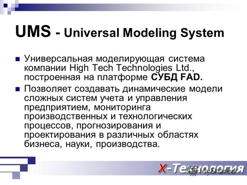 UMS - Universal Modeling System Универсальная моделирующая система компании High Tech Technologies Ltd., построенная на платформе СУБД FAD. Позволяет создавать динамические модели сложных систем учета и управления предприятием, мониторинга производст