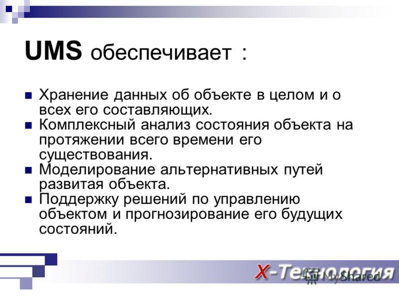 UMS обеспечивает : Хранение данных об объекте в целом и о всех его составляющих. Комплексный анализ состояния объекта на протяжении всего времени его существования. Моделирование альтернативных путей развитая объекта. Поддержку решений по управлению