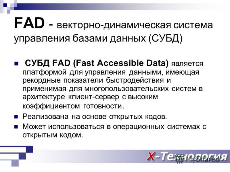 FAD - векторно-динамическая система управления базами данных (СУБД) СУБД FAD (Fast Accessible Data) является платформой для управления данными, имеющая рекордные показатели быстродействия и применимая для многопользовательских систем в архитектуре кл