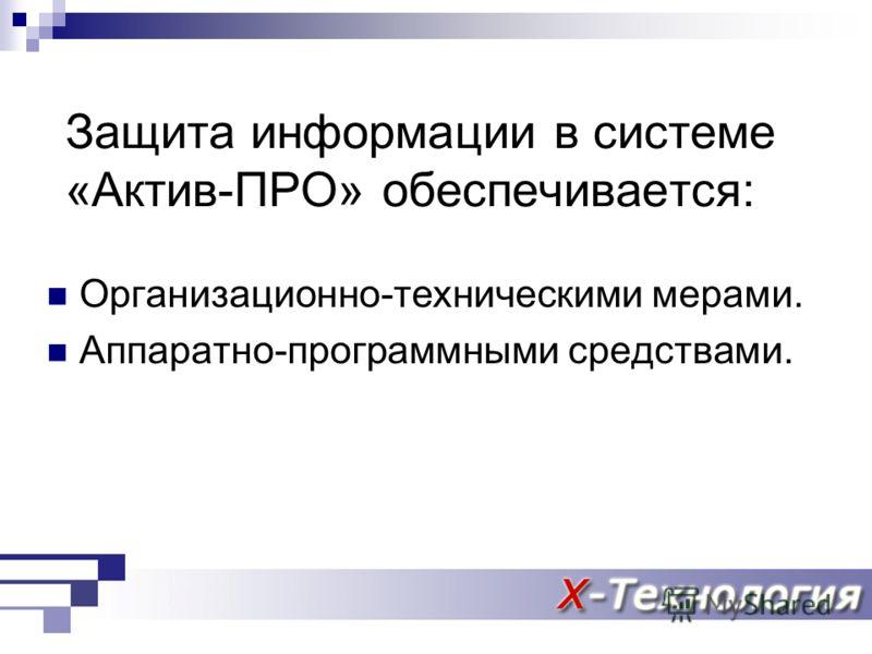 Защита информации в системе «Актив-ПРО» обеспечивается: Организационно-техническими мерами. Аппаратно-программными средствами.