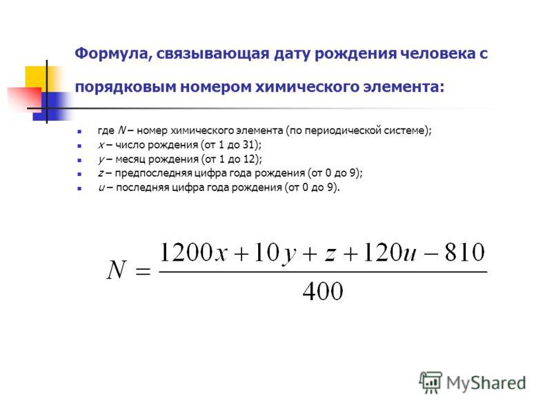Формула, связывающая дату рождения человека с порядковым номером химического элемента: где N – номер химического элемента (по периодической системе); х – число рождения (от 1 до 31); у – месяц рождения (от 1 до 12); z – предпоследняя цифра года рожде