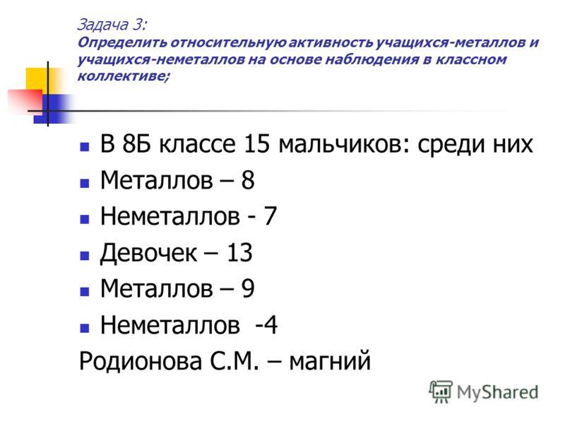 Задача 3: Определить относительную активность учащихся-металлов и учащихся-неметаллов на основе наблюдения в классном коллективе; В 8Б классе 15 мальчиков: среди них Металлов – 8 Неметаллов - 7 Девочек – 13 Металлов – 9 Неметаллов -4 Родионова С.М. –