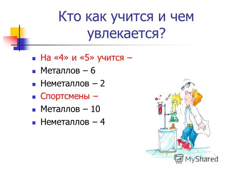 Кто как учится и чем увлекается? На «4» и «5» учится – Металлов – 6 Неметаллов – 2 Спортсмены – Металлов – 10 Неметаллов – 4