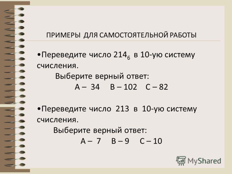 ПРИМЕРЫ ДЛЯ САМОСТОЯТЕЛЬНОЙ РАБОТЫ Переведите число 214 6 в 10-ую систему счисления. Выберите верный ответ: А – 34 В – 102 С – 82 Переведите число 213 в 10-ую систему счисления. Выберите верный ответ: А – 7 В – 9 С – 10