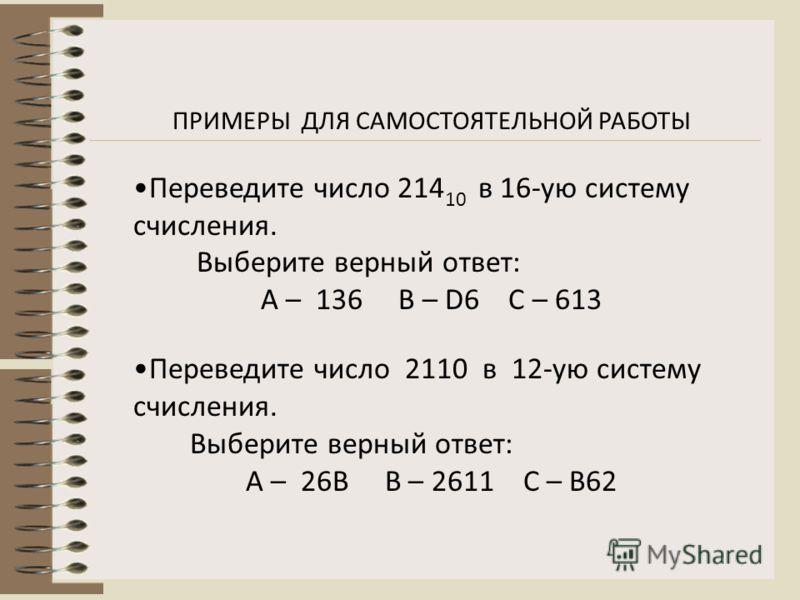 ПРИМЕРЫ ДЛЯ САМОСТОЯТЕЛЬНОЙ РАБОТЫ Переведите число 214 10 в 16-ую систему счисления. Выберите верный ответ: А – 136 В – D6 С – 613 Переведите число 2110 в 12-ую систему счисления. Выберите верный ответ: А – 26B В – 2611 С – B62