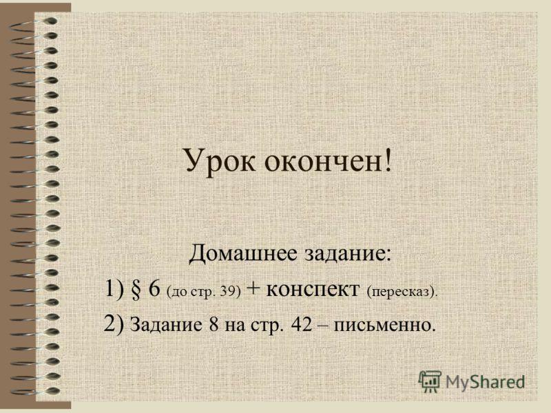 Урок окончен! Домашнее задание: 1) § 6 (до стр. 39) + конспект (пересказ). 2) Задание 8 на стр. 42 – письменно.