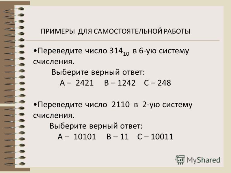 ПРИМЕРЫ ДЛЯ САМОСТОЯТЕЛЬНОЙ РАБОТЫ Переведите число 314 10 в 6-ую систему счисления. Выберите верный ответ: А – 2421 В – 1242 С – 248 Переведите число 2110 в 2-ую систему счисления. Выберите верный ответ: А – 10101 В – 11 С – 10011