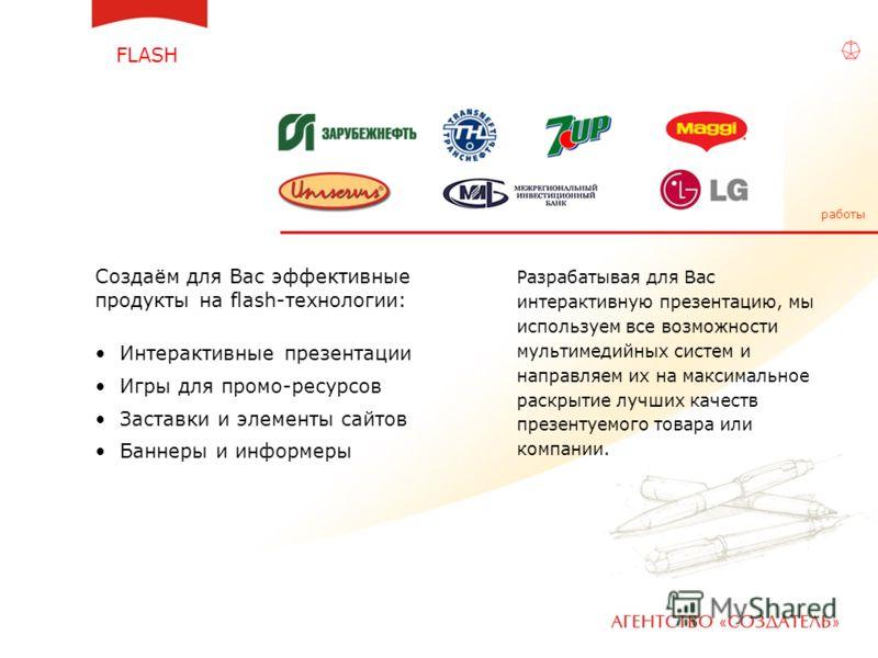 FLASH Создаём для Вас эффективные продукты на flash-технологии: Интерактивные презентации Игры для промо-ресурсов Заставки и элементы сайтов Баннеры и информеры Разрабатывая для Вас интерактивную презентацию, мы используем все возможности мультимедий