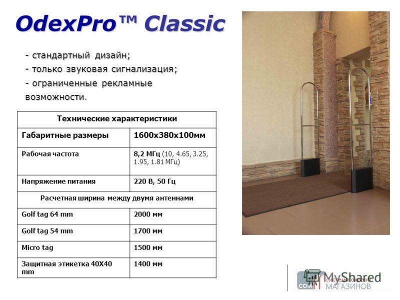 OdexPro Classic - стандартный дизайн; - только звуковая сигнализация; - ограниченные рекламные возможности. Технические характеристики Габаритные размеры1600х380х100мм Рабочая частота8,2 МГц (10, 4.65, 3.25, 1.95, 1.81 МГц) Напряжение питания220 В, 5