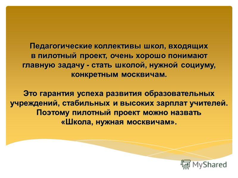 Педагогические коллективы школ, входящих в пилотный проект, очень хорошо понимают главную задачу - стать школой, нужной социуму, конкретным москвичам. Это гарантия успеха развития образовательных учреждений, стабильных и высоких зарплат учителей. Поэ
