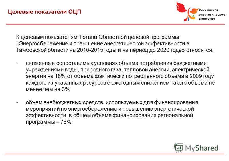 Российское энергетическое агентство К целевым показателям 1 этапа Областной целевой программы «Энергосбережение и повышение энергетической эффективности в Тамбовской области на 2010-2015 годы и на период до 2020 года» относятся: снижение в сопоставим