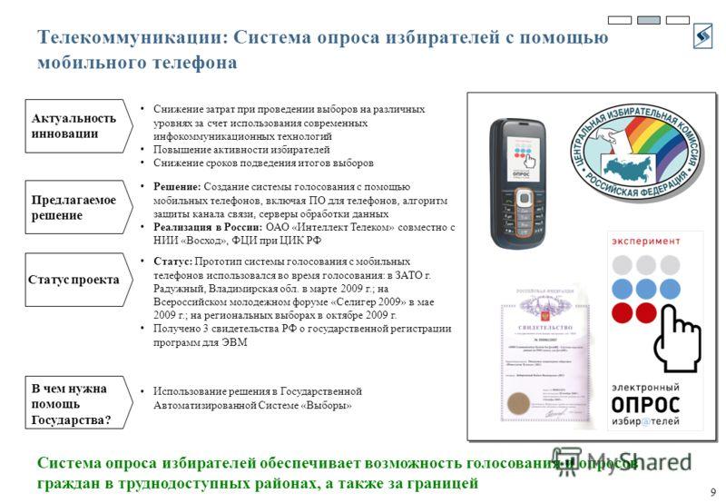 9 Телекоммуникации: Система опроса избирателей с помощью мобильного телефона Система опроса избирателей обеспечивает возможность голосования и опросов граждан в труднодоступных районах, а также за границей Снижение затрат при проведении выборов на ра