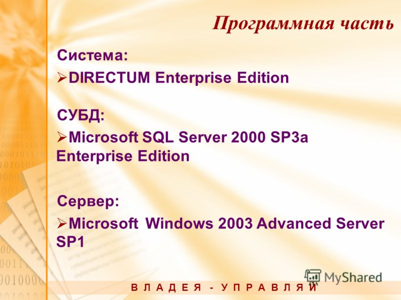Система: DIRECTUM Enterprise Edition СУБД: Microsoft SQL Server 2000 SP3a Enterprise Edition Сервер: Microsoft Windows 2003 Advanced Server SP1 В Л А Д Е Я - У П Р А В Л Я Й Программная часть