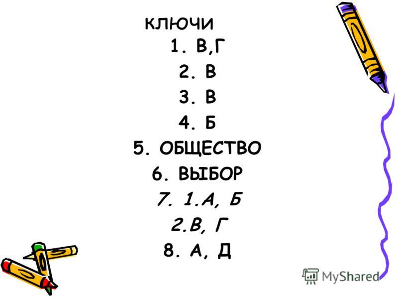 ключи 1.В,Г 2.В 3.В 4.Б 5.ОБЩЕСТВО 6.ВЫБОР 7.1.А, Б 2.В, Г 8. А, Д
