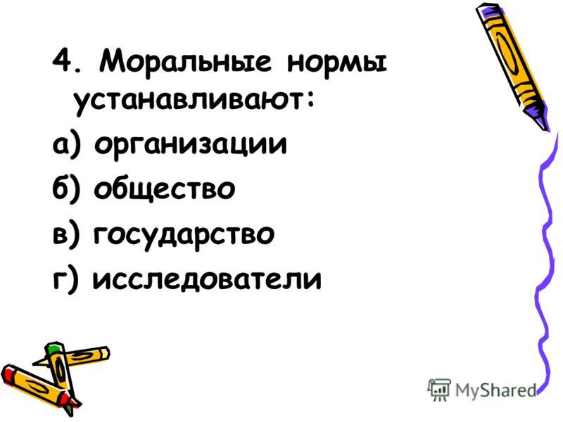 4. Моральные нормы устанавливают: а) организации б) общество в) государство г) исследователи
