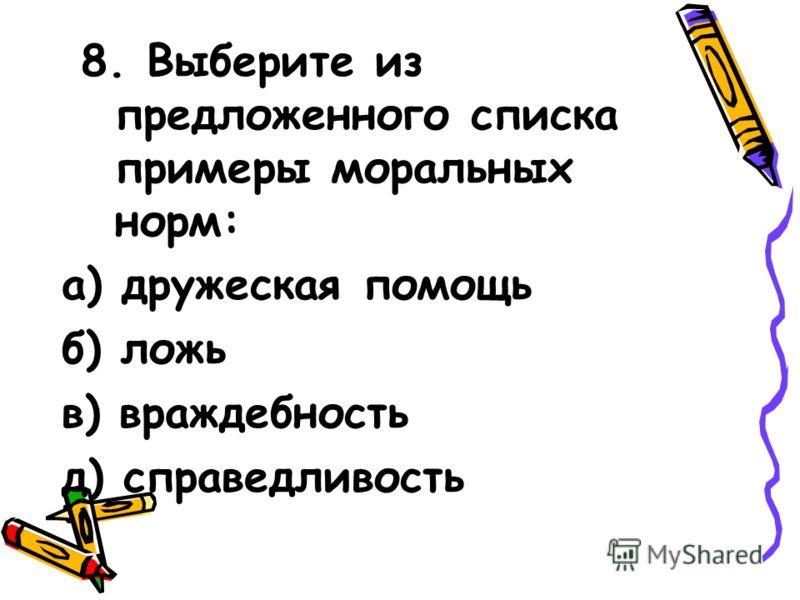8. Выберите из предложенного списка примеры моральных норм: а) дружеская помощь б) ложь в) враждебность д) справедливость