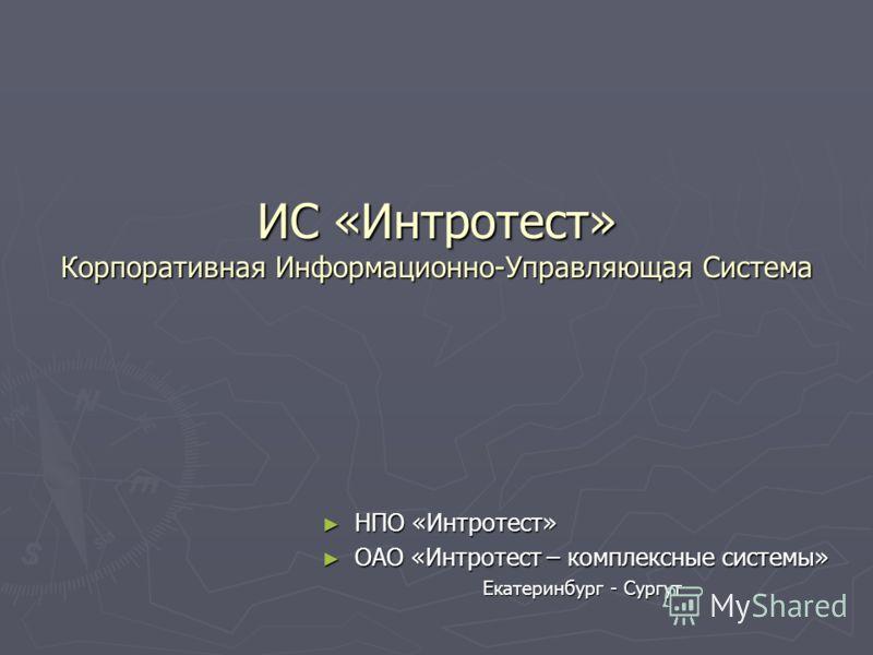 ИС «Интротест» Корпоративная Информационно-Управляющая Система НПО «Интротест» ОАО «Интротест – комплексные системы» Екатеринбург - Сургут
