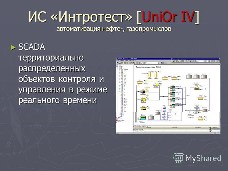 ИС «Интротест» [UniOr IV] автоматизация нефте-, газопромыслов SCADA территориально распределенных объектов контроля и управления в режиме реального времени SCADA территориально распределенных объектов контроля и управления в режиме реального времени