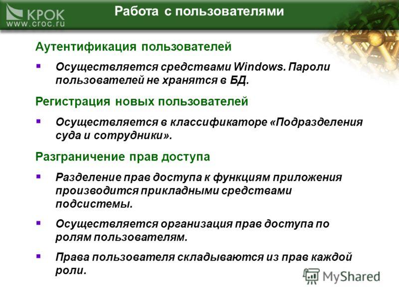 Работа с пользователями Аутентификация пользователей Осуществляется средствами Windows. Пароли пользователей не хранятся в БД. Регистрация новых пользователей Осуществляется в классификаторе «Подразделения суда и сотрудники». Разграничение прав досту