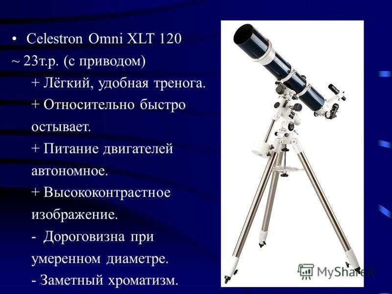 Celestron Omni XLT 120 ~ 23т.р. (с приводом) + Лёгкий, удобная тренога. + Относительно быстро остывает. + Питание двигателей автономное. + Высококонтрастное изображение. -Дороговизна при умеренном диаметре. - Заметный хроматизм.