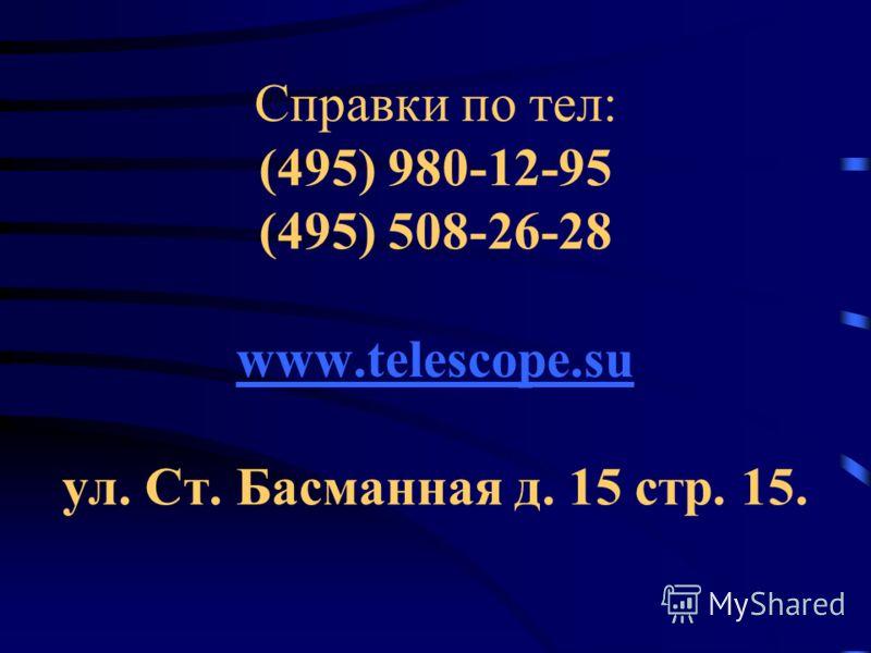 Справки по тел: (495) 980-12-95 (495) 508-26-28 www.telescope.su ул. Ст. Басманная д. 15 стр. 15. www.telescope.su