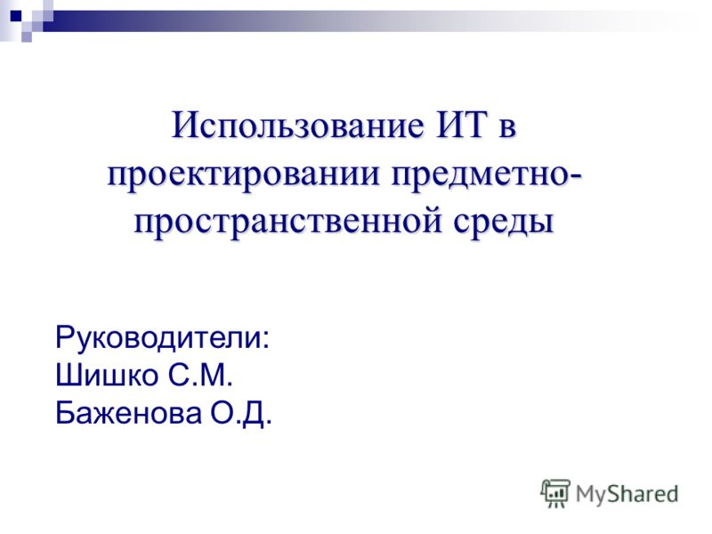 Использование ИТ в проектировании предметно- пространственной среды Руководители: Шишко С.М. Баженова О.Д.