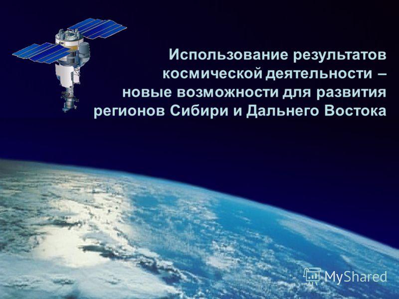 Использование результатов космической деятельности – новые возможности для развития регионов Сибири и Дальнего Востока