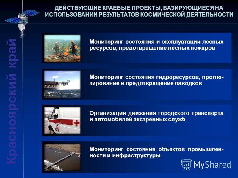 ДЕЙСТВУЮЩИЕ КРАЕВЫЕ ПРОЕКТЫ, БАЗИРУЮЩИЕСЯ НА ИСПОЛЬЗОВАНИИ РЕЗУЛЬТАТОВ КОСМИЧЕСКОЙ ДЕЯТЕЛЬНОСТИ Красноярский край Мониторинг состояния и эксплуатации лесных ресурсов, предотвращение лесных пожаров Мониторинг состояния гидроресурсов, прогно- зирование