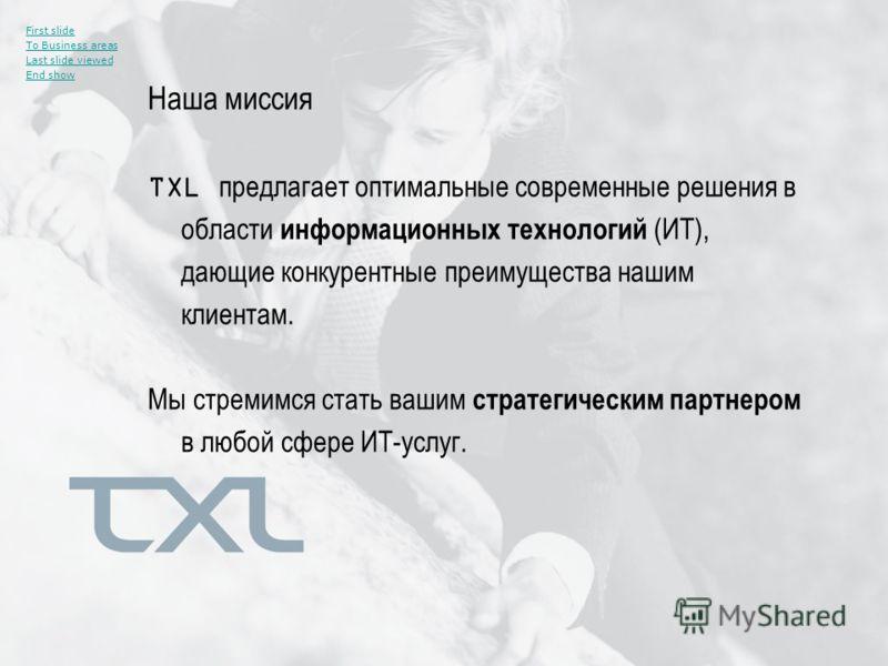 Наша миссия First slide To Business areas Last slide viewed End show TXL предлагает оптимальные современные решения в области информационных технологий (ИТ), дающие конкурентные преимущества нашим клиентам. Мы стремимся стать вашим стратегическим пар