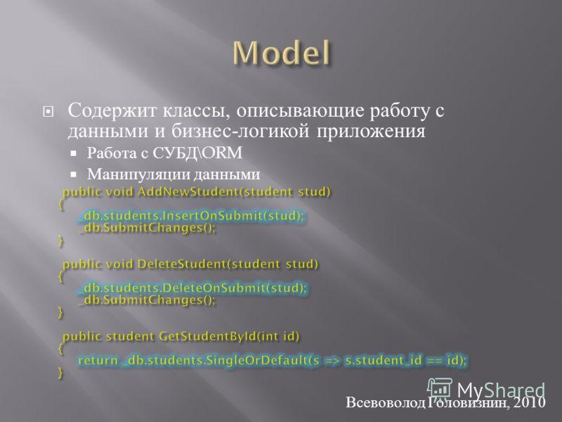 Содержит классы, описывающие работу с данными и бизнес - логикой приложения Работа с СУБД \ORM Манипуляции данными Всевоволод Головизнин, 2010