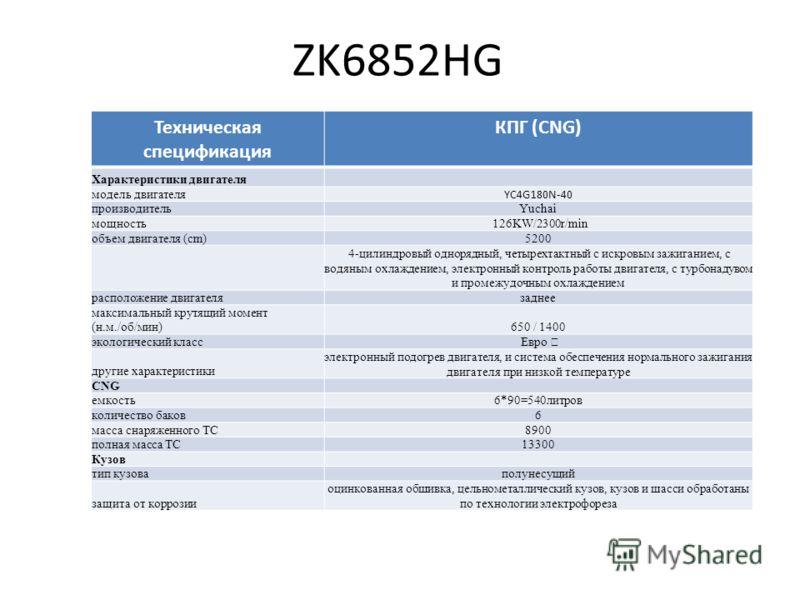 ZK6852HG Техническая спецификация КПГ (CNG) Характеристики двигателя модель двигателя YC4G180N-40 производительYuchai мощность 126KW/2300r/min объем двигателя (cm)5200 4-цилиндровый однорядный, четырехтактный с искровым зажиганием, с водяным охлажден