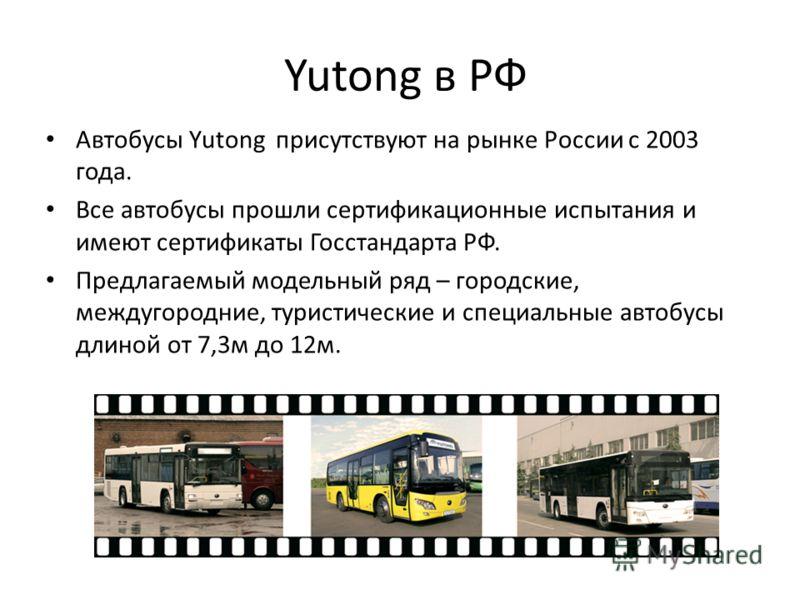 Yutong в РФ Автобусы Yutong присутствуют на рынке России с 2003 года. Все автобусы прошли сертификационные испытания и имеют сертификаты Госстандарта РФ. Предлагаемый модельный ряд – городские, междугородние, туристические и специальные автобусы длин