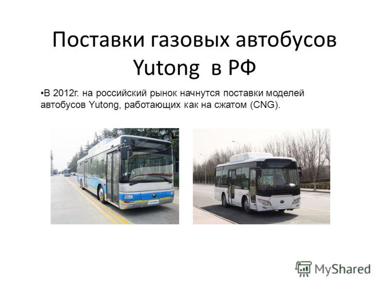 Поставки газовых автобусов Yutong в РФ В 2012г. на российский рынок начнутся поставки моделей автобусов Yutong, работающих как на сжатом (CNG).
