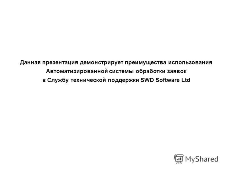 Данная презентация демонстрирует преимущества использования Автоматизированной системы обработки заявок в Службу технической поддержки SWD Software Ltd