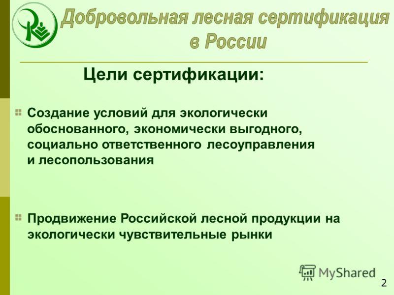 Создание условий для экологически обоснованного, экономически выгодного, социально ответственного лесоуправления и лесопользования Продвижение Российской лесной продукции на экологически чувствительные рынки Цели сертификации: 2