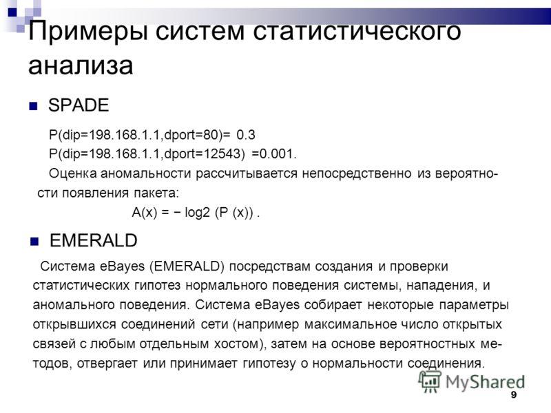 9 Примеры систем статистического анализа P(dip=198.168.1.1,dport=80)= 0.3 P(dip=198.168.1.1,dport=12543) =0.001. Оценка аномальности рассчитывается непосредственно из вероятно- сти появления пакета: A(x) = log2 (P (x)). SPADE EMERALD Система eBayes (