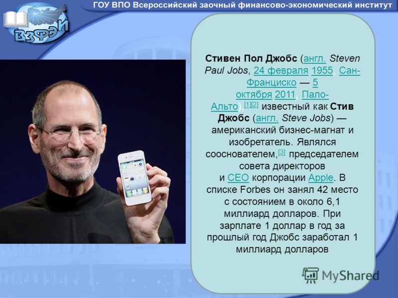 Стивен Пол Джобс (англ. Steven Paul Jobs, 24 февраля 1955, Сан- Франциско 5 октября 2011, Пало- Альто), [1][2] известный как Стив Джобс (англ. Steve Jobs) американский бизнес-магнат и изобретатель. Являлся сооснователем, [3] председателем совета дире