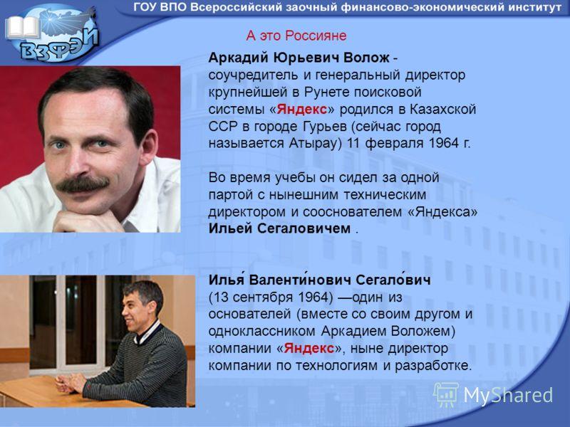 Аркадий Юрьевич Волож - соучредитель и генеральный директор крупнейшей в Рунете поисковой системы «Яндекс» родился в Казахской ССР в городе Гурьев (сейчас город называется Атырау) 11 февраля 1964 г. Во время учебы он сидел за одной партой с нынешним