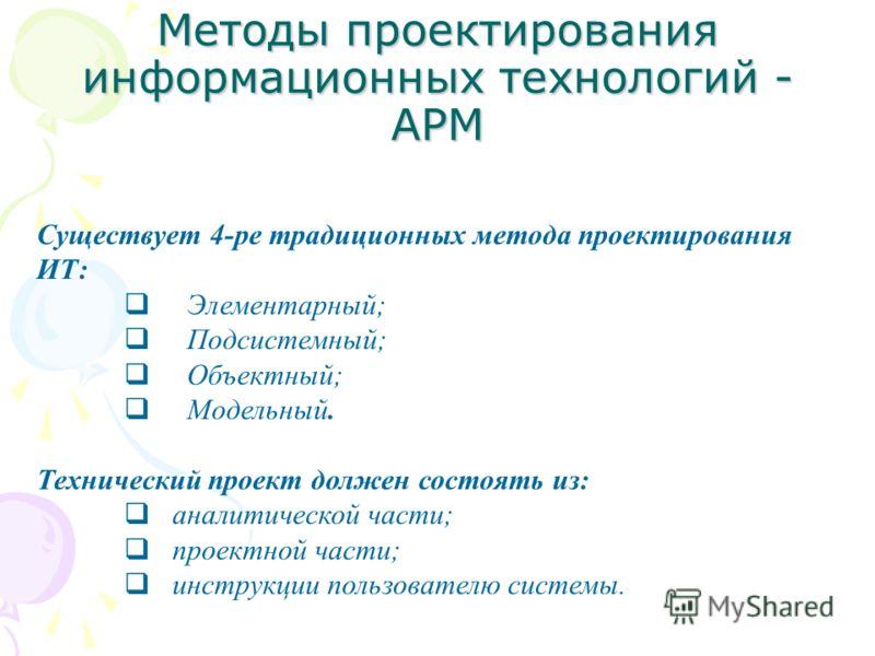 Методы проектирования информационных технологий - АРМ Существует 4-ре традиционных метода проектирования ИТ: Элементарный; Подсистемный; Объектный; Модельный. Технический проект должен состоять из: аналитической части; проектной части; инструкции пол