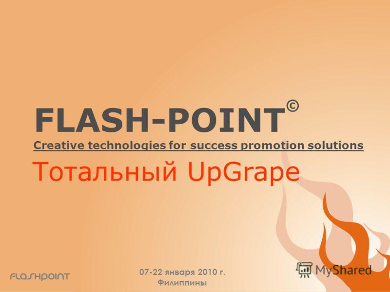 FLASH-POINT © Creative technologies for success promotion solutions 07-22 января 2010 г. Филиппины Тотальный UpGrape