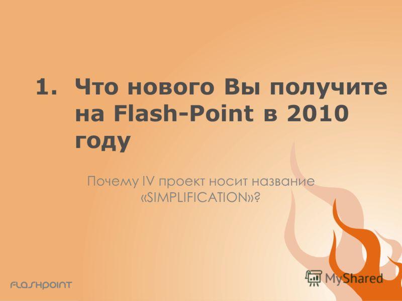 1.Что нового Вы получите на Flash-Point в 2010 году Почему IV проект носит название «SIMPLIFICATION»?