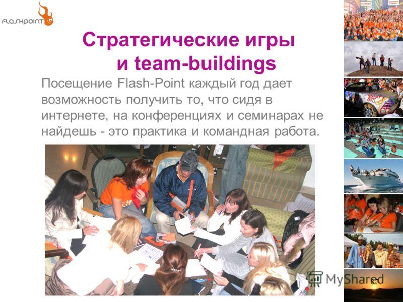 37 Посещение Flash-Point каждый год дает возможность получить то, что сидя в интернете, на конференциях и семинарах не найдешь - это практика и командная работа. Стратегические игры и team-buildings