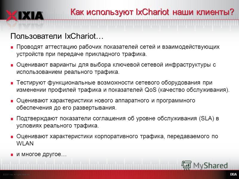 ©2008 Ixia. All rights reserved. IXIA Как используют IxChariot наши клиенты? Проводят аттестацию рабочих показателей сетей и взаимодействующих устройств при передаче прикладного трафика. Оценивают варианты для выбора ключевой сетевой инфраструктуры с