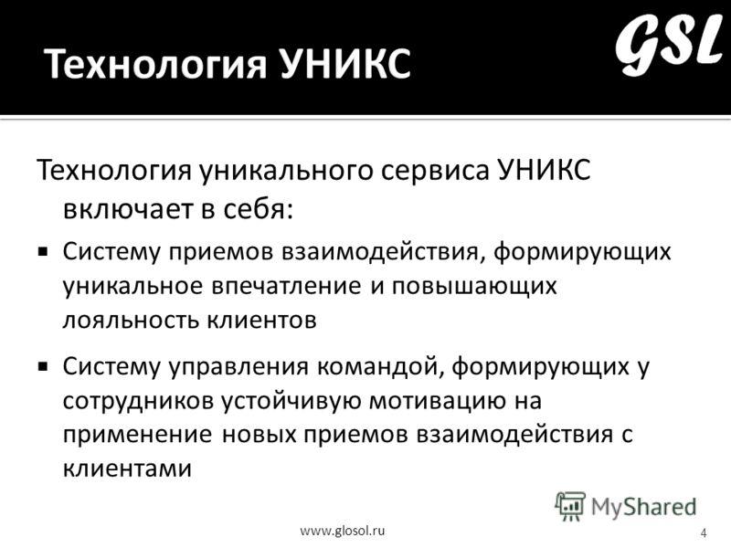 www.glosol.ru Технология уникального сервиса УНИКС включает в себя: Систему приемов взаимодействия, формирующих уникальное впечатление и повышающих лояльность клиентов Систему управления командой, формирующих у сотрудников устойчивую мотивацию на при