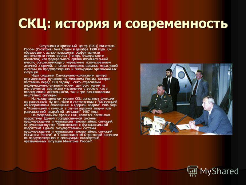 СКЦ: история и современность Ситуационно-кризисный центр (СКЦ) Минатома России (Росатома) был создан в декабре 1998 года. Он образовано с целью повышения эффективности деятельности министерства (теперь Федерального агентства) как федерального органа