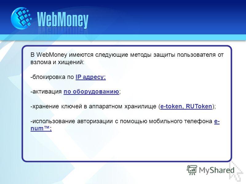 В WebMoney имеются следующие методы защиты пользователя от взлома и хищений: -блокировка по IP адресу; -активация по оборудованию; -хранение ключей в аппаратном хранилище (e-token, RUToken); -использование авторизации с помощью мобильного телефона e-