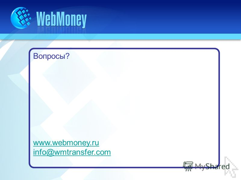 Вопросы? www.webmoney.ru info@wmtransfer.com