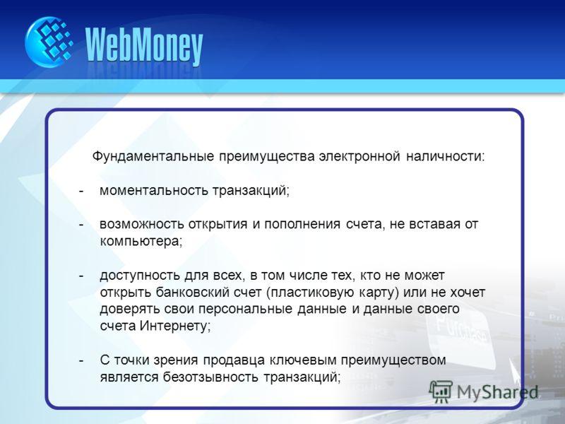 Фундаментальные преимущества электронной наличности: - моментальность транзакций; - возможность открытия и пополнения счета, не вставая от компьютера; -доступность для всех, в том числе тех, кто не может открыть банковский счет (пластиковую карту) ил