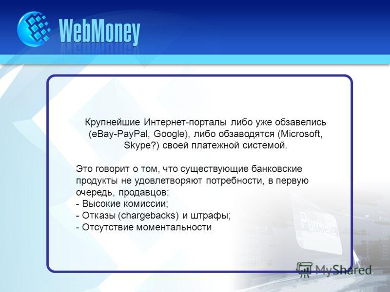 Крупнейшие Интернет-порталы либо уже обзавелись (eBay-PayPal, Google), либо обзаводятся (Microsoft, Skype?) своей платежной системой. Это говорит о том, что существующие банковские продукты не удовлетворяют потребности, в первую очередь, продавцов: -