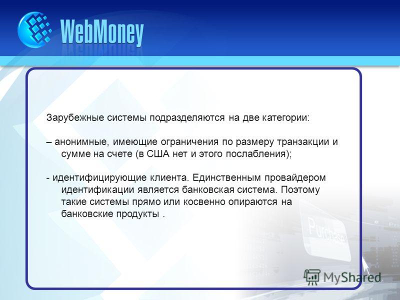 Зарубежные системы подразделяются на две категории: – анонимные, имеющие ограничения по размеру транзакции и сумме на счете (в США нет и этого послабления); - идентифицирующие клиента. Единственным провайдером идентификации является банковская систем